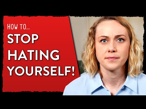 How To Stop Hating Yourself!
