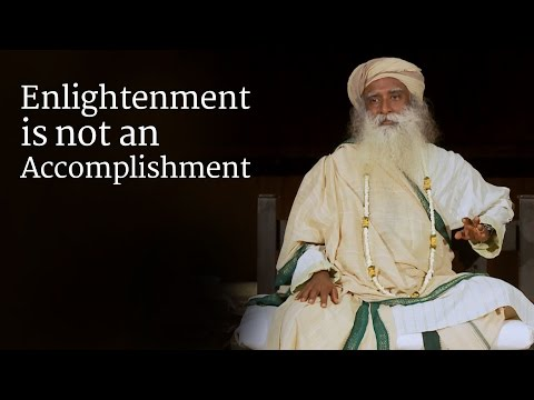 Enlightenment is not an Accomplishment | Sadhguru