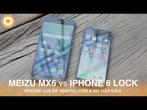Meizu MX 6 vs iPhone 6 Lock: iPhone giá rẻ nhưng chưa đủ hấp dẫn.