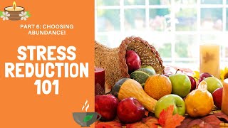 Stress Reduction 101. Part 6. Choosing Abundance!