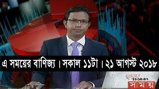 এ সময়ের বাণিজ্য | সকাল ১১টা | ২১ আগস্ট ২০১৮ | Somoy tv bulletin 11am | Latest Bangladesh News HD