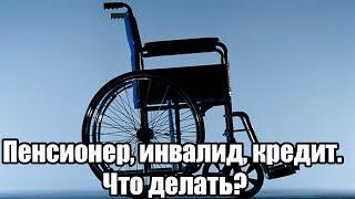пенсионер, инвалид, кредит. Что делать?