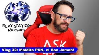Vlog 32: Maldita PSN, el Ban Jamah!