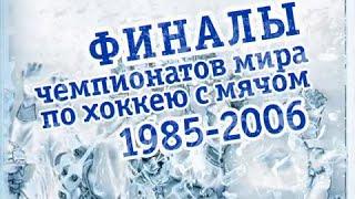 """""""ФИНАЛЫ ЧЕМПИОНАТОВ МИРА ПО ХОККЕЮ С МЯЧОМ""""1985-2006г."""