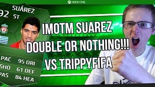 iMOTM SUAREZ DOUBLE OR NOTHING VS TRIPPYFIFA! LETS MAKE HIM RAGE QUIT!!