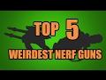 TOP 5! WEIRDEST NERF GUNS EVER!!!