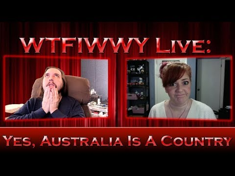 WTFIWWY Live - Yes, Australia is a Country - 2/19/18