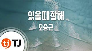 TJ노래방 있을때잘해 오승근 Oh Seung Keun TJ Karaoke