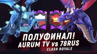 ПОЛУФИНАЛ! AURUM TV vs 78RUS | CLASH ROYALE