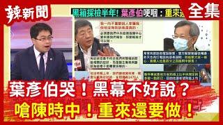 【辣新聞152】葉彥伯哭!  黑幕不好說?  嗆陳時中!  重來還要做!  2020.08.21