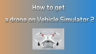 How to get a drone on Vehicle Simulator 2 - Roblox