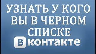 Как узнать у кого вы Чёрном Списке Вконтакте