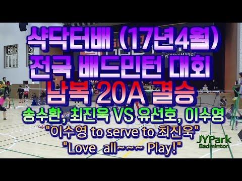 삭닥터배 (17년 4월) 전국 배드민턴 대회 20A 남복 결승 송수환 최진욱 VS 유선호 이수영