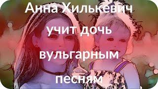 Анна Хилькевич учит дочь вульгарным песням