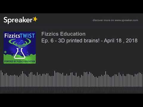 Ep. 6 - 3D printed brains! - April 18 , 2018