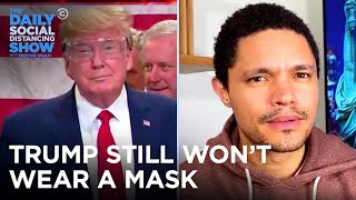 Trump Won't Wear a Mask and Backpedals After Task Force Backlash | The Daily Social Distancing Show