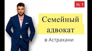 Семейный адвокат в Астрахани | Юрист по семейным спорам