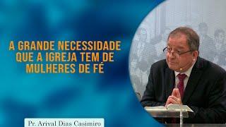A Grande Necessidade que a Igreja tem de Mulheres de Fé  | Pr. Arival Dias Casimiro