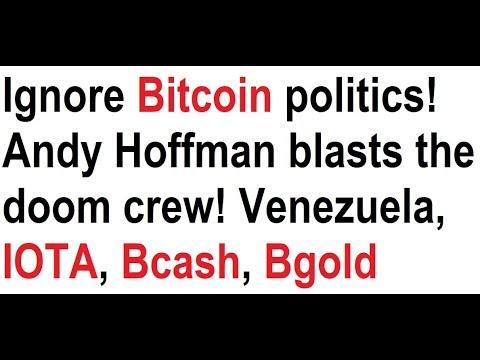 Ignore Bitcoin politics! Andy Hoffman blasts the doom crew! Venezuela, IOTA, Bcash, Bgold