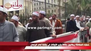 بالفيديو والصور.. خطباء المكافأة يطالبون بإقالة وزير الأوقاف فى وقفة أمام البرلمان