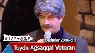 Bu Şəhərdə - Toyda Ağsaqqal Veteran (Qadınlar, 2006)