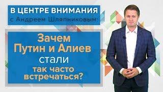 В центре внимания: Зачем Путин и Алиев стали так часто встречаться