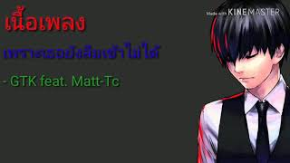 เนื้อเพลง เพราะเธอยังลืมเขาไม่ได้ - GTK feat. Matt-Tc