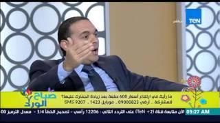 صباح الورد - النائب طارق حسنين : لو عايزين نبنى البلد لازم نقفل على نفسنا والصين 20 سنة تاكل كرنب