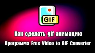 Как сделать gif анимацию. Программа Free Video to GIF Converter