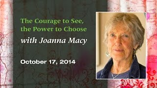 """""""The Courage to See, the Power to Choose"""" with Joanna Macy, PhD"""