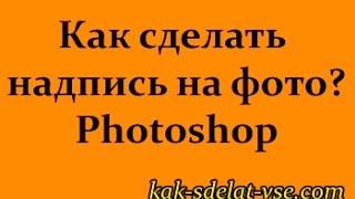Как сделать надпись на фото? Программа Photoshop.