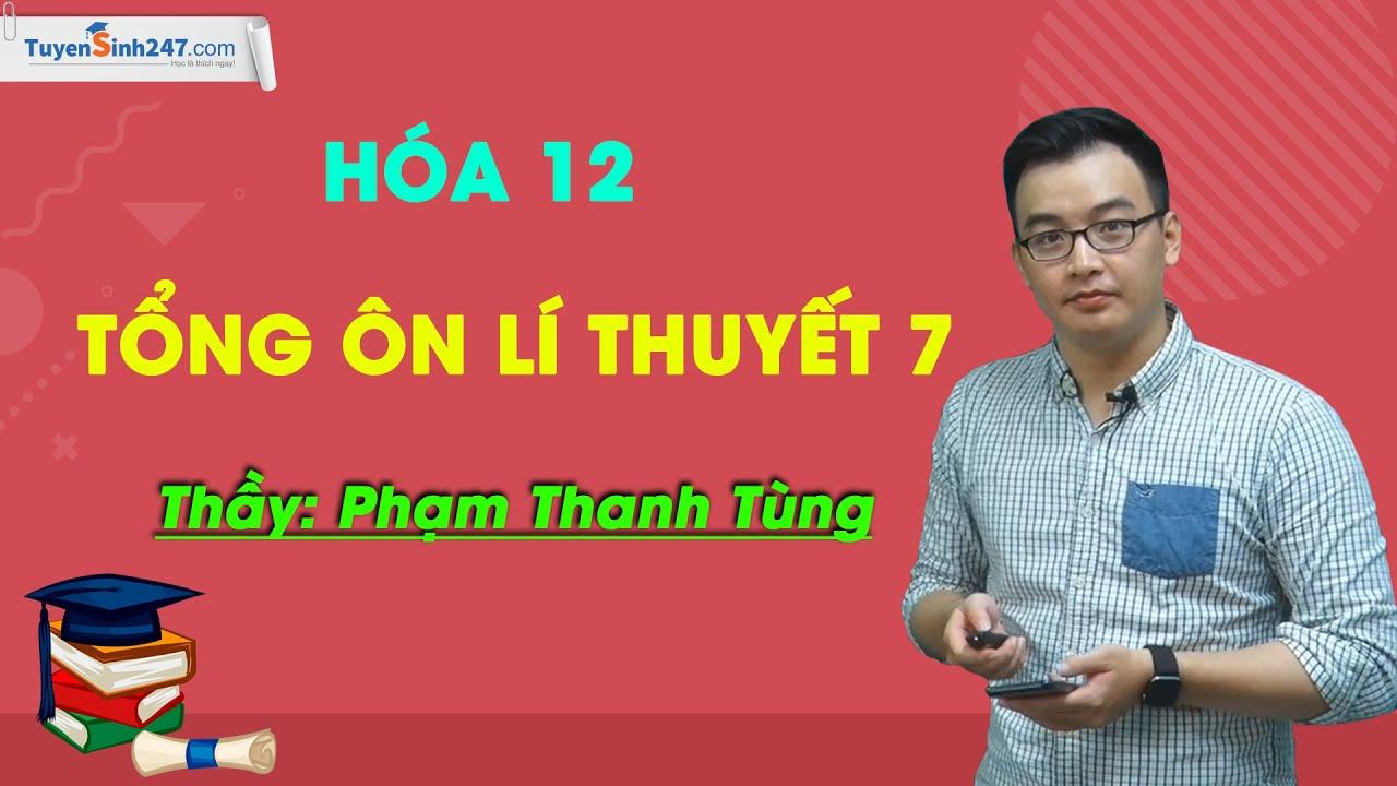 Tổng ôn lí thuyết 7- Hóa học 12 - Thầy Phạm Thanh Tùng
