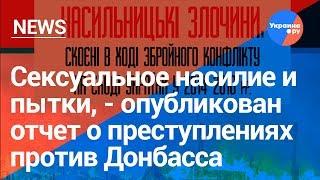 Доклад по преступлениям на Донбассе: сексуальное насилие, пытки и убийства