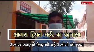 Agra Triple Murder Case का 24 घंटे में खुलासा: 3 लाख रुपए के लिए की गई 3 लोगों की हत्या