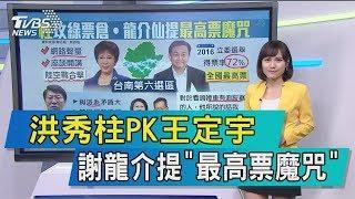 【談政治】洪秀柱PK王定宇 謝龍介提「最高票魔咒」