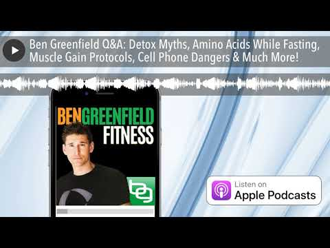 ben-greenfield-q&a:-detox-myths,-amino-acids-while-fasting,-muscle-gain-protocols,-cell-phone-dange