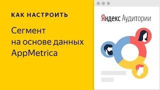 Яндекс.Аудитории: сегменты на основе данных AppMetrica