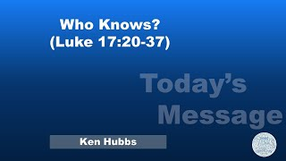 Who Knows? (Luke 17:20-37) - February 28,2021
