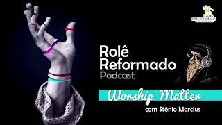 WORSHIP MATTER (com Stênio Marcius) - Podcast Rolê Reformado #02