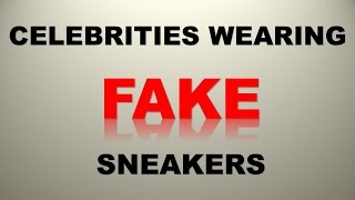 CELEBRITIES CAUGHT WEARING FAKE SNEAKERS