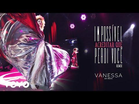 Vanessa Da Mata - Impossível Acreditar Que Perdi Você (Remix (Pseudo Video))