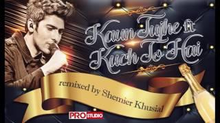 KAUN TUJHE ft KUCH TO HAI - DJ SHEMIER