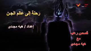 قصص رعب - رحلة إلى عالم الجن - مع هبه مجدى
