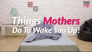 Things Moms Do To Wake You Up - POPxo Comedy