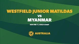 Westfield Junior Matildas vs Myanmar, Sunday 17 February 2019