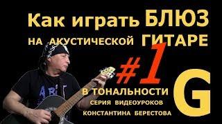 #1 Как играть Блюз на Акустической Гитаре в Тональности G (Соль-Мажор). 1/5 Урок К. Берестова.