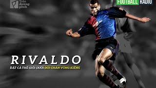 [FOOTBALL RADIO SỐ 7] Rivaldo: Đặt cả thế giới dưới đôi chân vòng kiềng