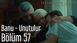 İstanbullu Gelin 57. Bölüm - Banu - Unutulur