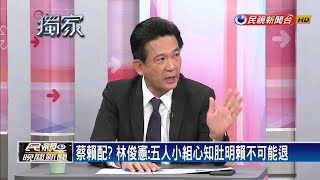 蔡賴配? 林俊憲:五人小組心知肚明賴不可能退-民視新聞