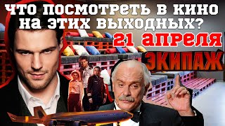 Премьеры 21 апреля ЭКИПАЖ и другие фильмы ЛУЧШИЕ ФИЛЬМЫ